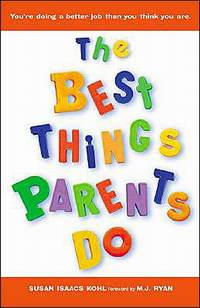 The Best Things Parents Do - Ideas & Insights from Real-World Parents by Susan Isaacs Kohl